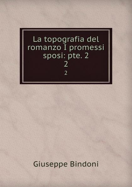 Giuseppe Bindoni La topografia del romanzo I promessi sposi: pte. 2. 2 giuseppe bindoni la topografia del romanzo i promessi sposi pte 2 volume 2 italian edition