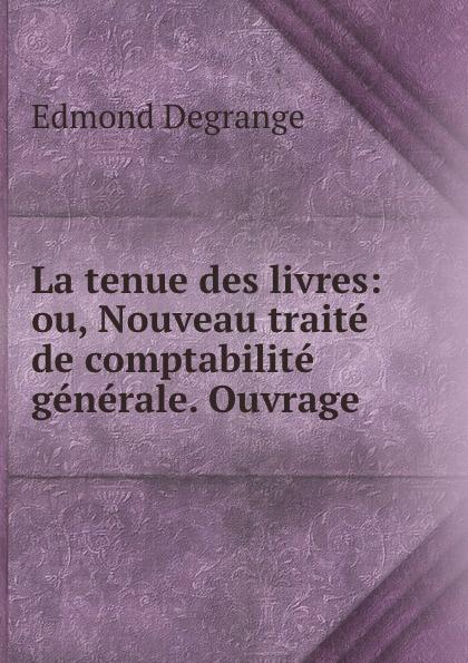 Edmond Degrange La tenue des livres: ou, Nouveau traite de comptabilite generale. Ouvrage . a verreault la comptabilite bilingue