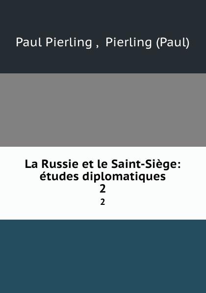 Paul Pierling La Russie et le Saint-Siege: etudes diplomatiques. 2