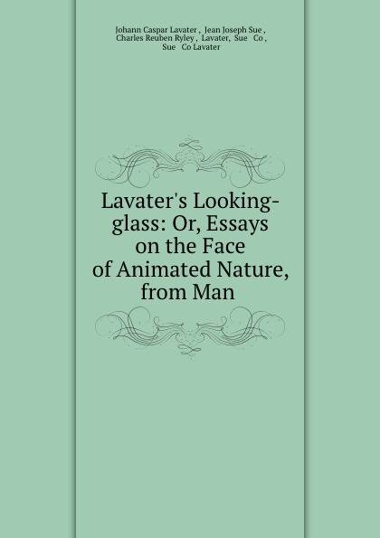 Johann Caspar Lavater Lavater.s Looking-glass: Or, Essays on the Face of Animated Nature, from Man .