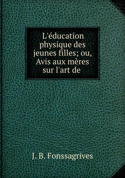 J.B. Fonssagrives L.education physique des jeunes filles; ou, Avis aux meres sur l.art de . triinu meres kuningate tagasitulek