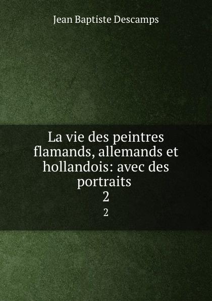 Jean Baptiste Descamps La vie des peintres flamands, allemands et hollandois: avec des portraits . 2