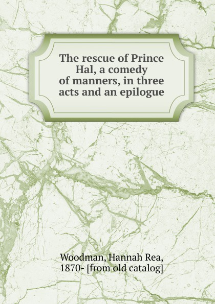 The rescue of Prince Hal, a comedy of manners, in three acts and an epilogue
