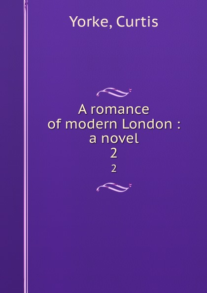 Curtis Yorke A romance of modern London : a novel. 2 curtis yorke um des kindes willen