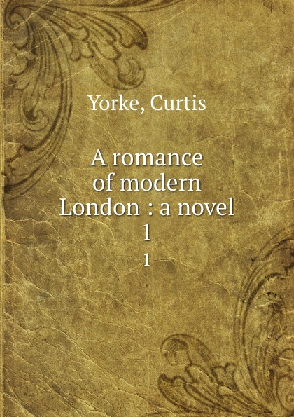 Curtis Yorke A romance of modern London : a novel. 1 curtis yorke um des kindes willen