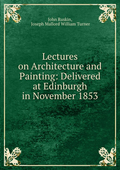 John Ruskin Lectures on Architecture and Painting: Delivered at Edinburgh in November 1853 john ruskin pre raphaelitism lectures on architecture