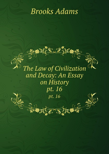 Brooks Adams The Law of Civilization and Decay: An Essay on History. pt. 16 adams brooks the law of civilization and decay