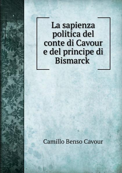 Camillo Benso Cavour La sapienza politica del conte di Cavour e del principe di Bismarck . недорго, оригинальная цена