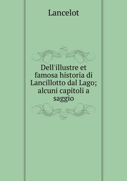 "Dell. illustre et famosa historia di Lancillotto dal Lago; alcuni capitoli a saggio Эта книга — репринт оригинального издания (издательство""Bologna..."