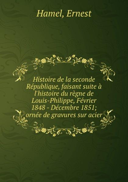 Ernest Hamel Histoire de la seconde Republique, faisant suite a l.histoire du regne de Louis-Philippe, Fevrier 1848 - Decembre 1851; ornee de gravures sur acier