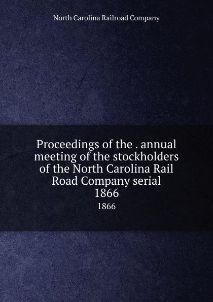"Proceedings of the .  annual meeting of the stockholders of the North Carolina Rail Road Company serial.  1866 Эта книга — репринт оригинального издания (издательство""[North..."