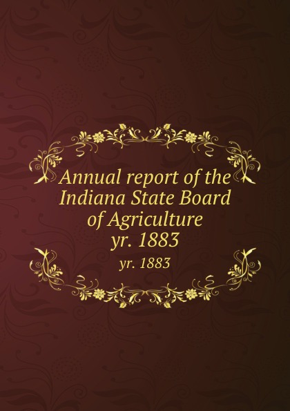 Indiana. State Board of Agriculture. Cn Annual report of the Indiana State Board of Agriculture. yr. 1883