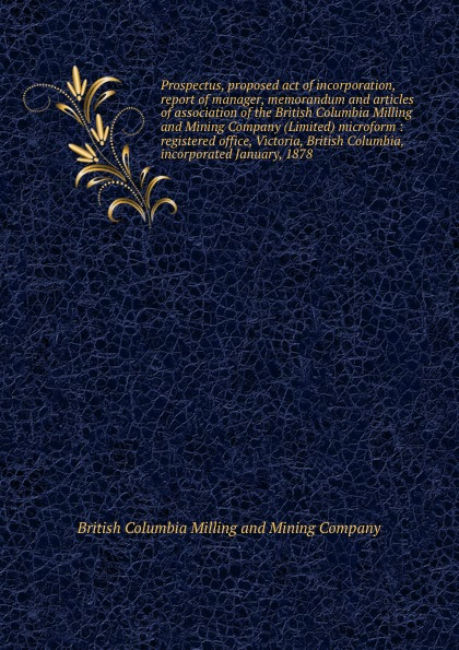 British Columbia Milling and Mining Prospectus, proposed act of incorporation, report manager, memorandum articles association the Company (Limited) microform : registered office, Victoria, Columbia, incorporated January, 1878