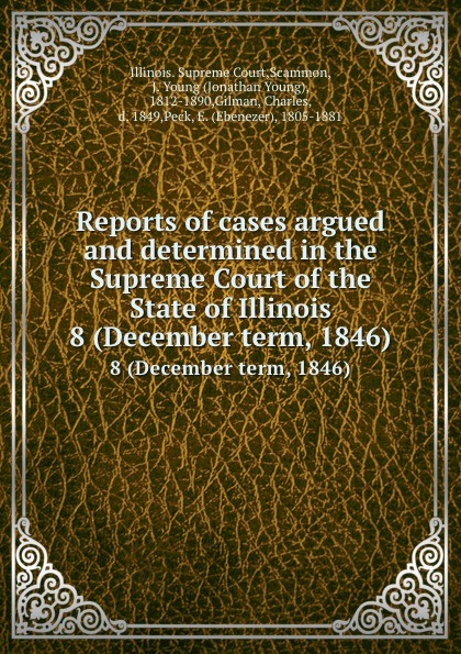 Illinois. Supreme Court Reports of cases argued and determined in the Supreme Court of the State of Illinois. 8 (December term, 1846)