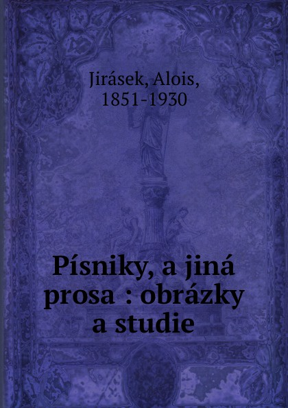 Alois Jirásek Pisniky, a jina prosa : obrazky a studie alois jirásek filosofská historie