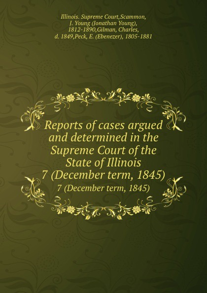 Illinois. Supreme Court Reports of cases argued and determined in the Supreme Court of the State of Illinois. 7 (December term, 1845)