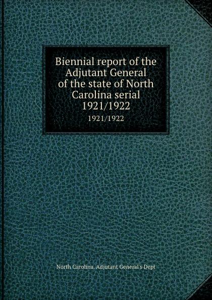 North Carolina. Adjutant General's Dept Biennial report of the Adjutant General of the state of North Carolina serial. 1921/1922 north carolina adjutant general s dept register of north carolina troops