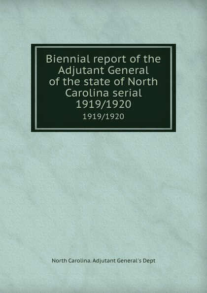 North Carolina. Adjutant General's Dept Biennial report of the Adjutant General of the state of North Carolina serial. 1919/1920 north carolina adjutant general s dept register of north carolina troops