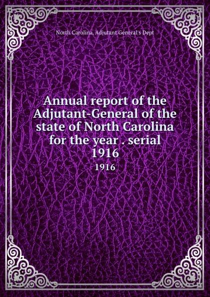 North Carolina. Adjutant General's Dept Annual report of the Adjutant-General of the state of North Carolina for the year . serial. 1916 north carolina adjutant general s dept register of north carolina troops