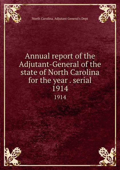 North Carolina. Adjutant General's Dept Annual report of the Adjutant-General of the state of North Carolina for the year . serial. 1914 north carolina adjutant general s dept register of north carolina troops