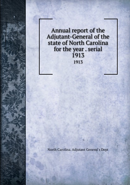 North Carolina. Adjutant General's Dept Annual report of the Adjutant-General of the state of North Carolina for the year . serial. 1913 north carolina adjutant general s dept register of north carolina troops