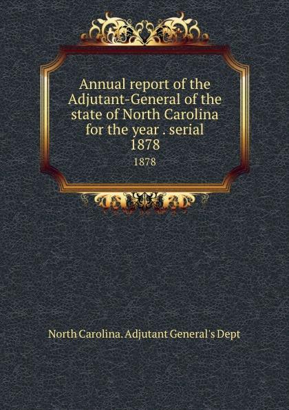 North Carolina. Adjutant General's Dept Annual report of the Adjutant-General of the state of North Carolina for the year . serial. 1878 north carolina adjutant general s dept register of north carolina troops