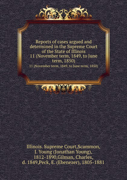 Illinois. Supreme Court Reports of cases argued and determined in the Supreme Court of the State of Illinois. 11 (November term, 1849, to June term, 1850)