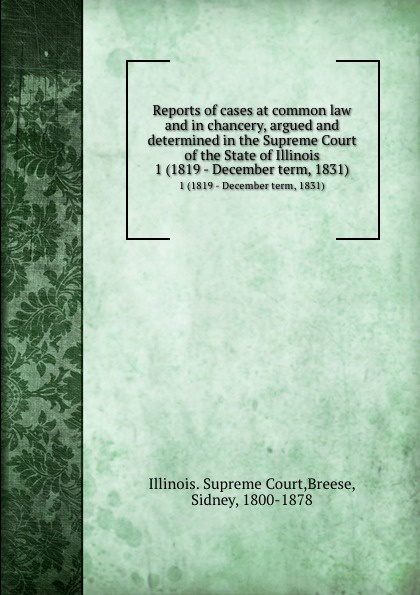 Illinois. Supreme Court Reports of cases at common law and in chancery, argued and determined in the Supreme Court of the State of Illinois. 1 (1819 - December term, 1831)