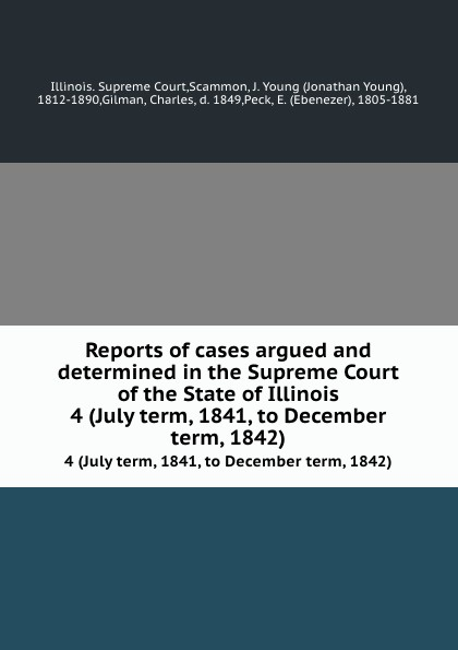Illinois. Supreme Court Reports of cases argued and determined in the Supreme Court of the State of Illinois. 4 (July term, 1841, to December term, 1842)