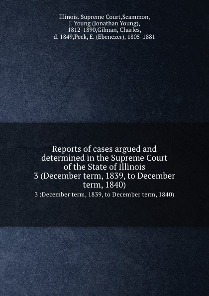 Illinois. Supreme Court Reports of cases argued and determined in the Supreme Court of the State of Illinois. 3 (December term, 1839, to December term, 1840)