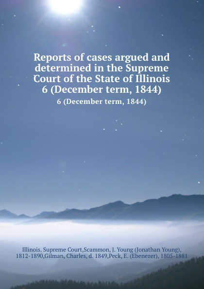 Illinois. Supreme Court Reports of cases argued and determined in the Supreme Court of the State of Illinois. 6 (December term, 1844)