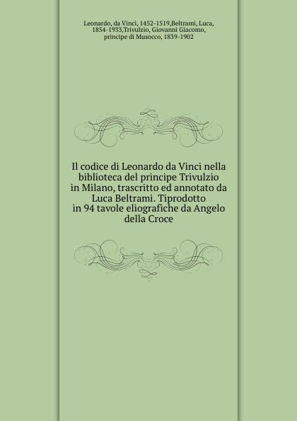 Leonardo da Vinci Il codice di Leonardo da Vinci nella biblioteca del principe Trivulzio in Milano, trascritto ed annotato da Luca Beltrami. Tiprodotto in 94 tavole eliografiche da Angelo della Croce luca debiti da qui all eternita