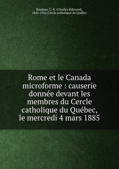 Charles-Edmond Rouleau Rome et le Canada microforme : causerie donnee devant les membres du Cercle catholique du Quebec, le mercredi 4 mars 1885 bichot charles edmond graph partitioning
