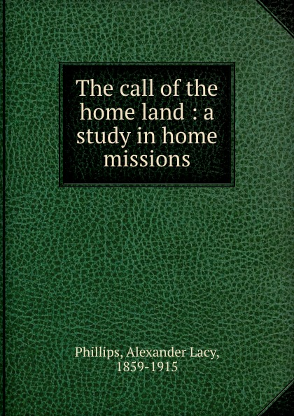 Alexander Lacy Phillips The call of the home land : a study in home missions