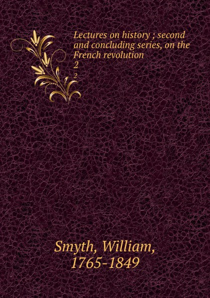 William Smyth Lectures on history ; second and concluding series, on the French revolution. 2 кольцо only j j ] $15 on 8625