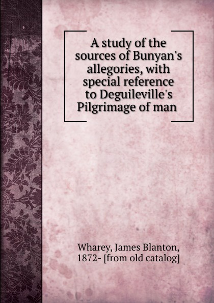 A study of the sources of Bunyan.s allegories, with special reference to Deguileville.s Pilgrimage of man