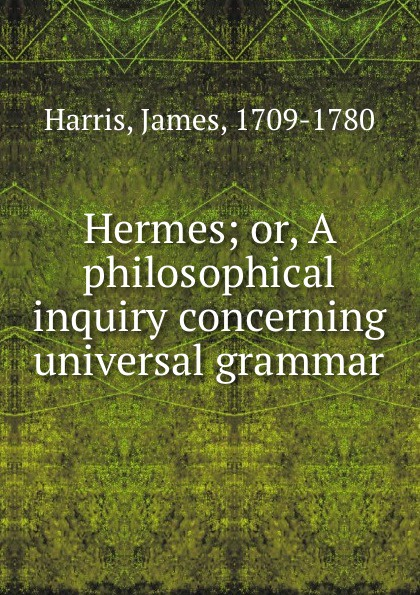 James Harris Hermes; or, A philosophical inquiry concerning universal grammar