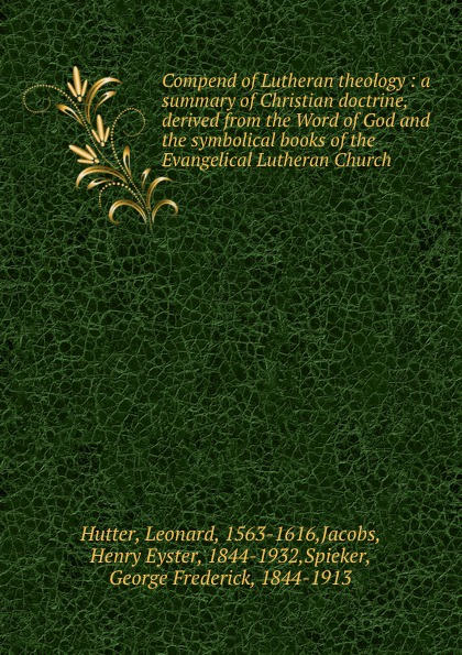 Leonard Hutter Compend of Lutheran theology : a summary of Christian doctrine, derived from the Word of God and the symbolical books of the Evangelical Lutheran Church bente friedrich historical introductions to the symbolical books of the evangelical lutheran church