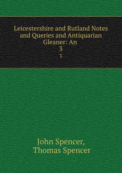 Leicestershire and Rutland Notes and Queries and Antiquarian Gleaner: An . 3