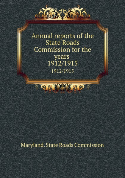 Maryland. State Roads Commission Annual reports of the State Roads Commission for the years . 1912/1915 ring roads