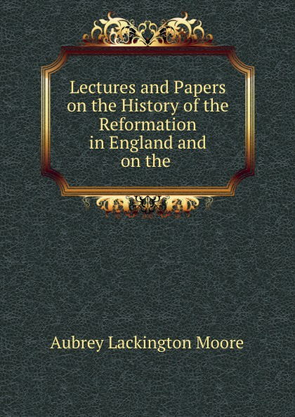 Aubrey Lackington Moore Lectures and Papers on the History of the Reformation in England and on the . aubrey lackington moore lectures and papers on the history of the reformation in england and on the