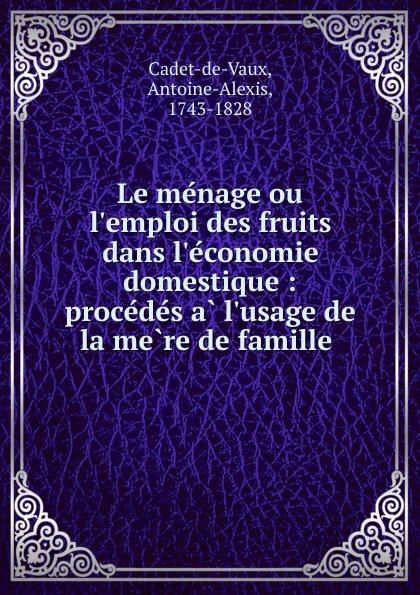 Antoine-Alexis Cadet-de-Vaux Le menage ou l.emploi des fruits dans l.economie domestique : procedes a l.usage de la mere de famille . alexis de barbezieux la famille chretienne