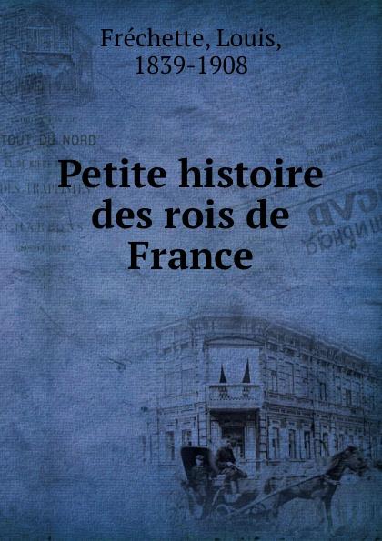 Louis Fréchette Petite histoire des rois de France