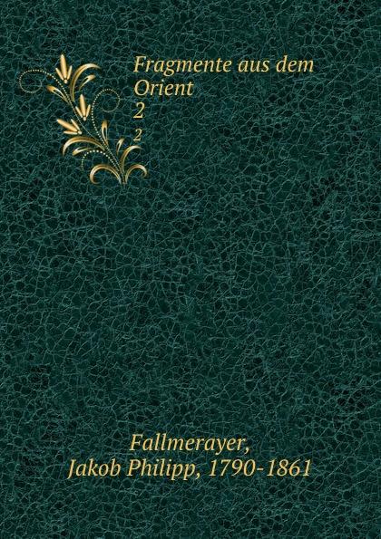 Jakob Philipp Fallmerayer Fragmente aus dem Orient. 2