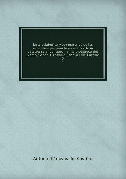 Castillo Antonio Cánovas Lista alfabetica y por materias de las papeletas que para la redaccion de un catalog se encontraron en la biblioteca del Exemo. Senor D. Antonio Canovas del Castillo . 2 antonio cánovas del castillo estudios literarios vol 2 classic reprint