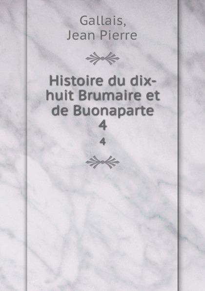 Jean Pierre Gallais Histoire du dix-huit Brumaire et de Buonaparte. 4