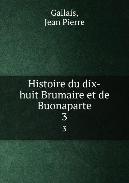 Jean Pierre Gallais Histoire du dix-huit Brumaire et de Buonaparte. 3