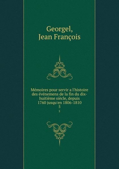 Jean François Georgel Memoires pour servir a l.histoire des evenemens de la fin du dix-huitieme siecle, depuis 1760 jusqu.en 1806-1810. 5