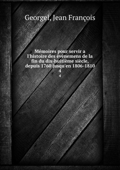 Jean François Georgel Memoires pour servir a l.histoire des evenemens de la fin du dix-huitieme siecle, depuis 1760 jusqu.en 1806-1810. 4
