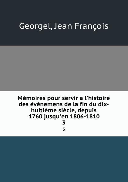 Jean François Georgel Memoires pour servir a l.histoire des evenemens de la fin du dix-huitieme siecle, depuis 1760 jusqu.en 1806-1810. 3